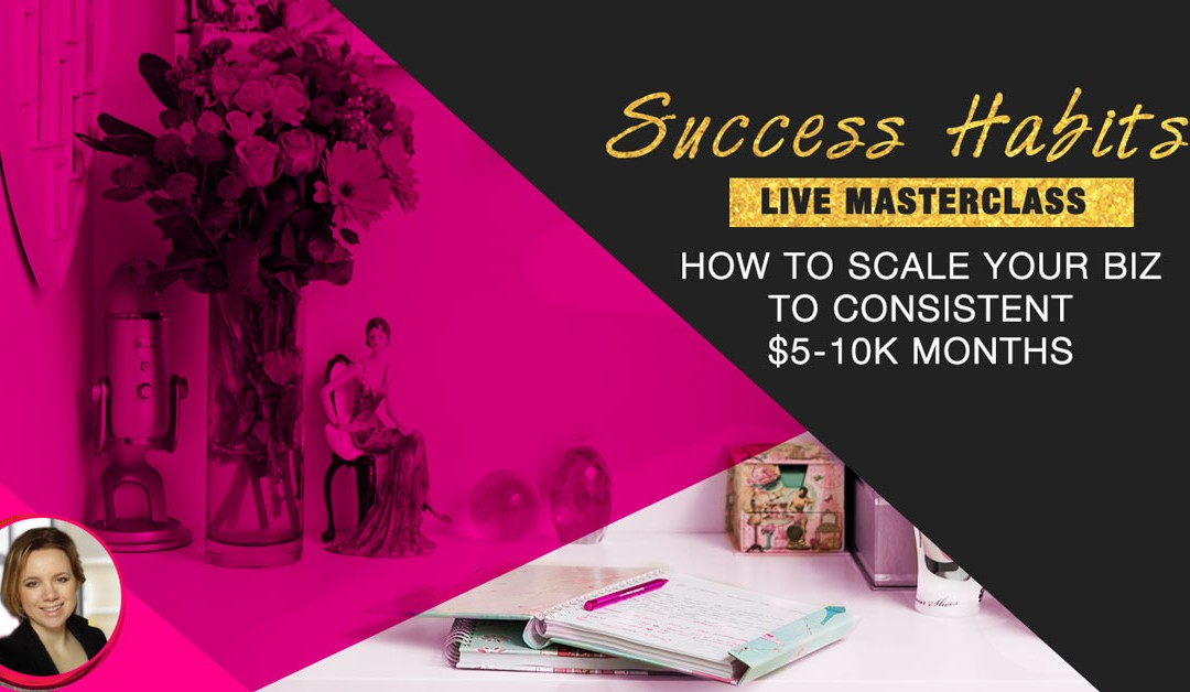 Success Habits: How to scale your biz to consistent $5-$10k months